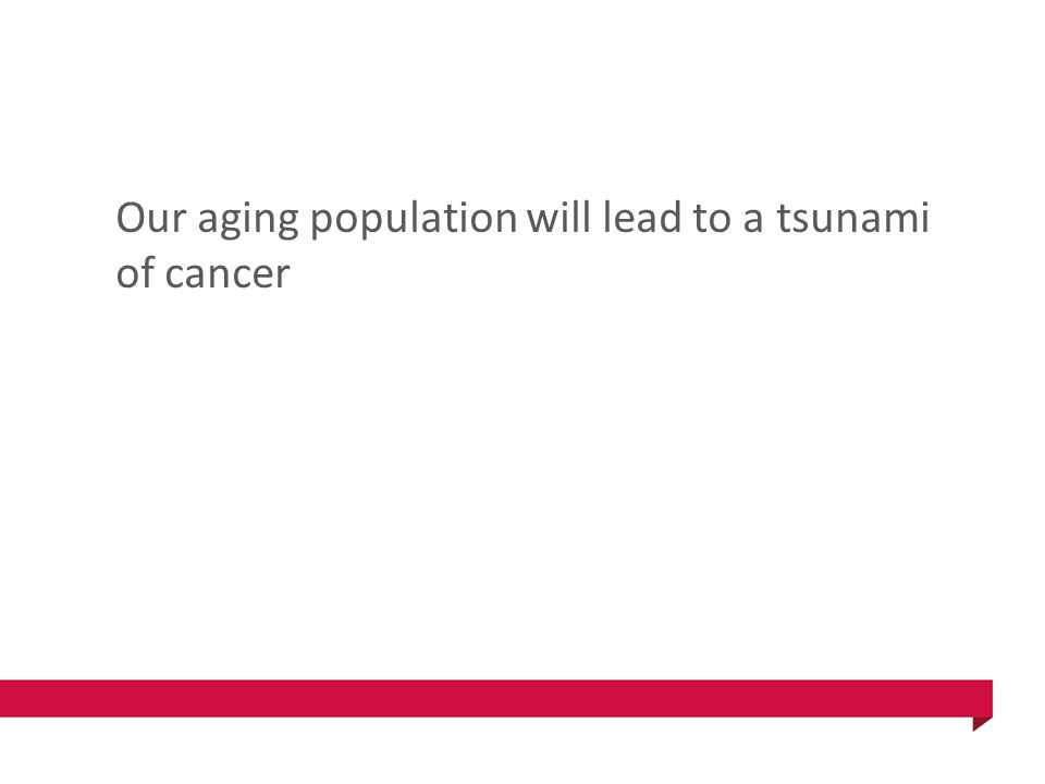 Our aging population will lead to a tsunami of cancer