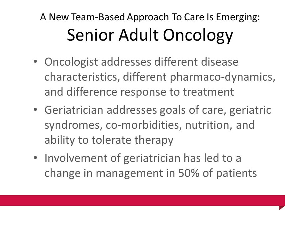 A New Team-Based Approach To Care Is Emerging: Senior Adult Oncology Oncologist addresses different disease characteristics, different pharmaco-dynamics, and difference response to treatment Geriatrician addresses goals of care, geriatric syndromes, co-morbidities, nutrition, and ability to tolerate therapy Involvement of geriatrician has led to a change in management in 50% of patients