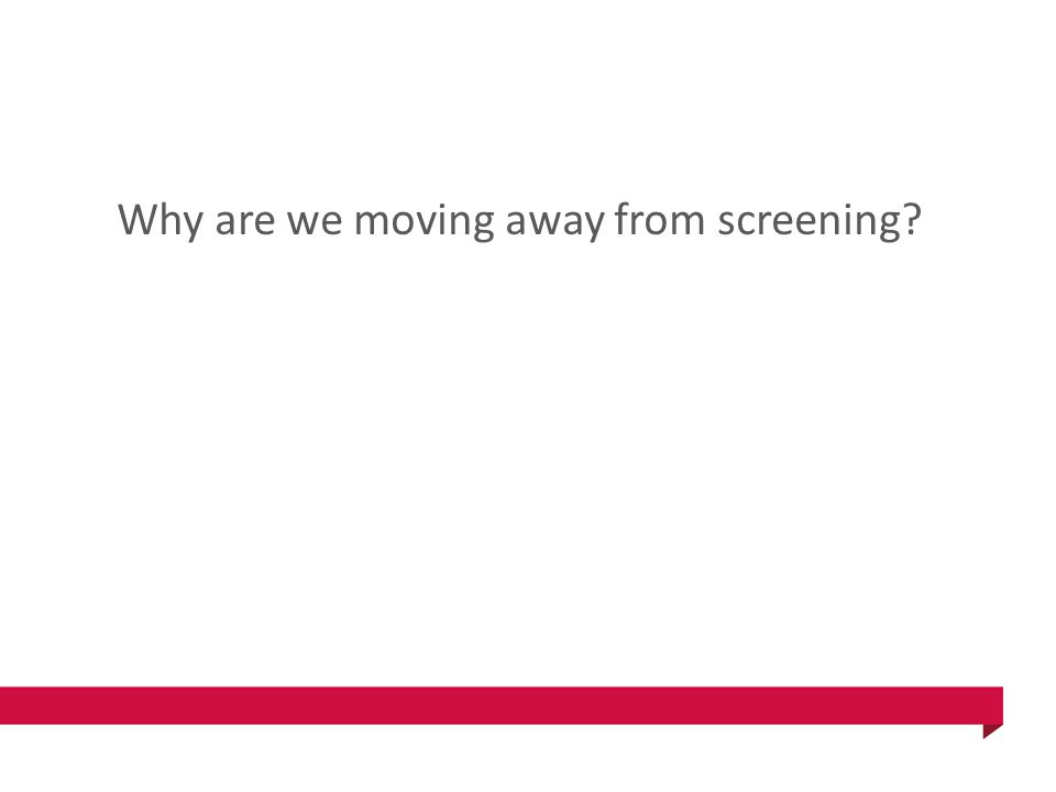 Why are we moving away from screening?