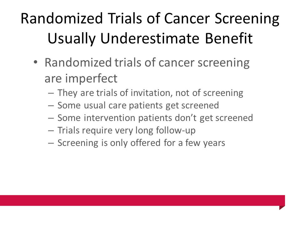 Randomized Trials of Cancer Screening Usually Underestimate Benefit Randomized trials of cancer screening are imperfect – They are trials of invitatio