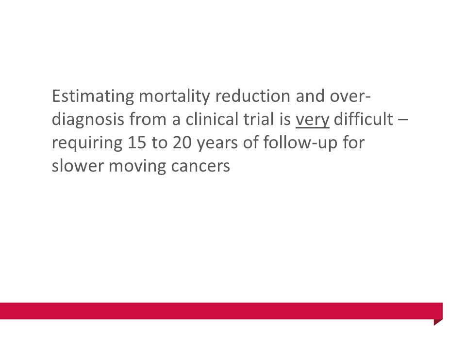 Estimating mortality reduction and over- diagnosis from a clinical trial is very difficult – requiring 15 to 20 years of follow-up for slower moving cancers