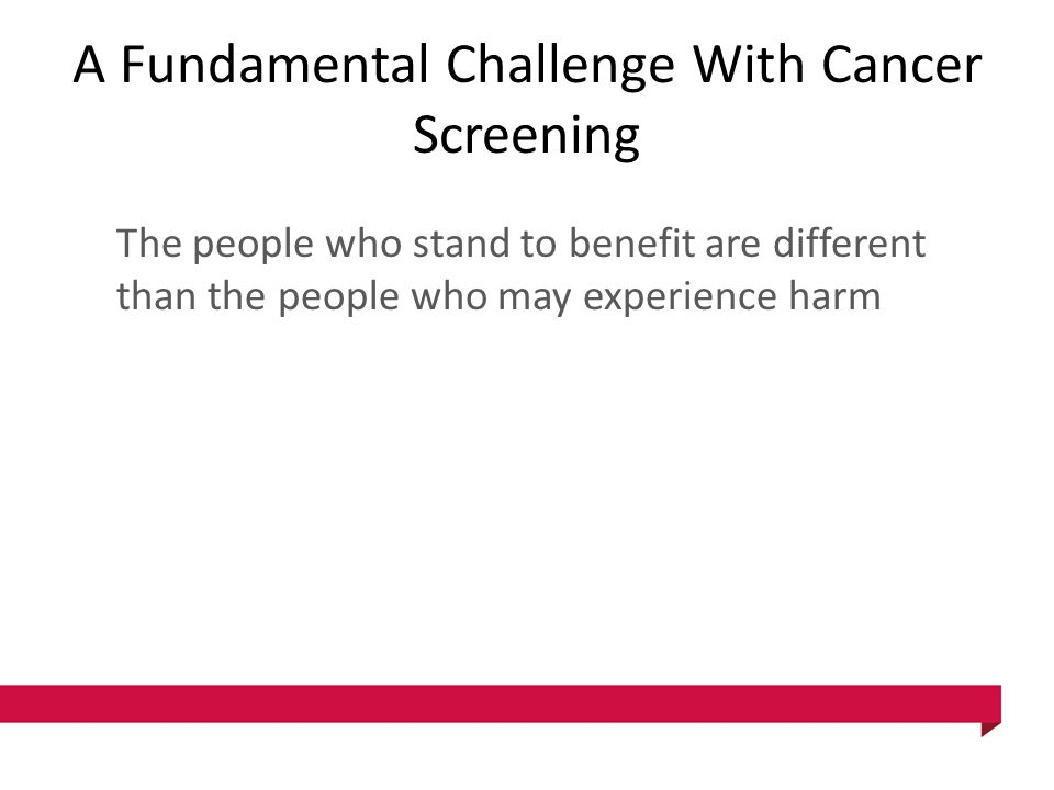 A Fundamental Challenge With Cancer Screening The people who stand to benefit are different than the people who may experience harm