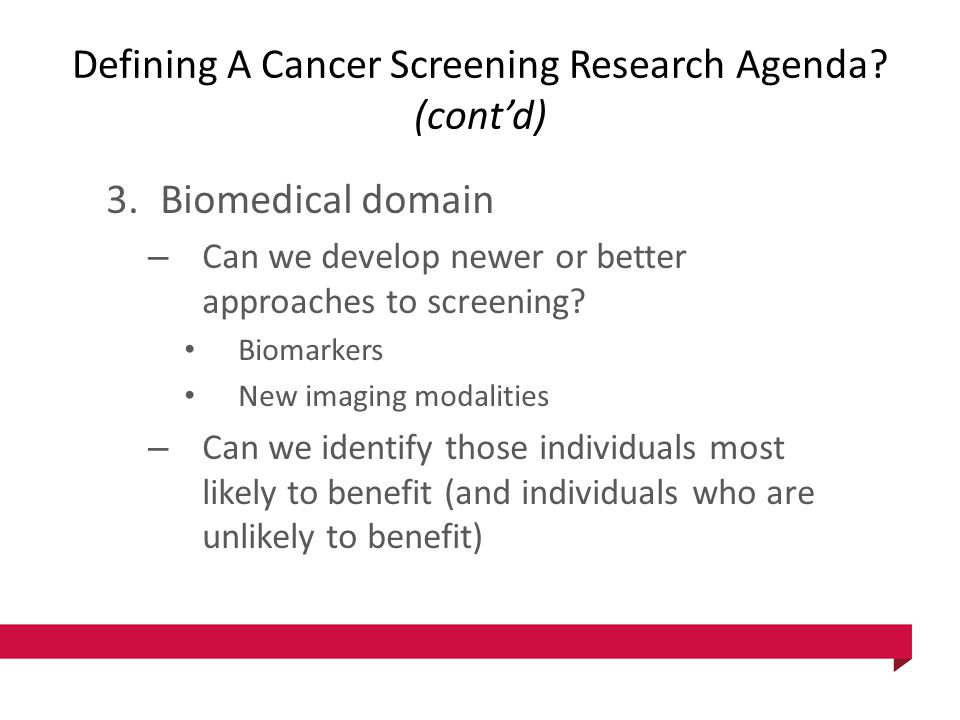 Defining A Cancer Screening Research Agenda? (cont'd) 3.Biomedical domain – Can we develop newer or better approaches to screening? Biomarkers New ima