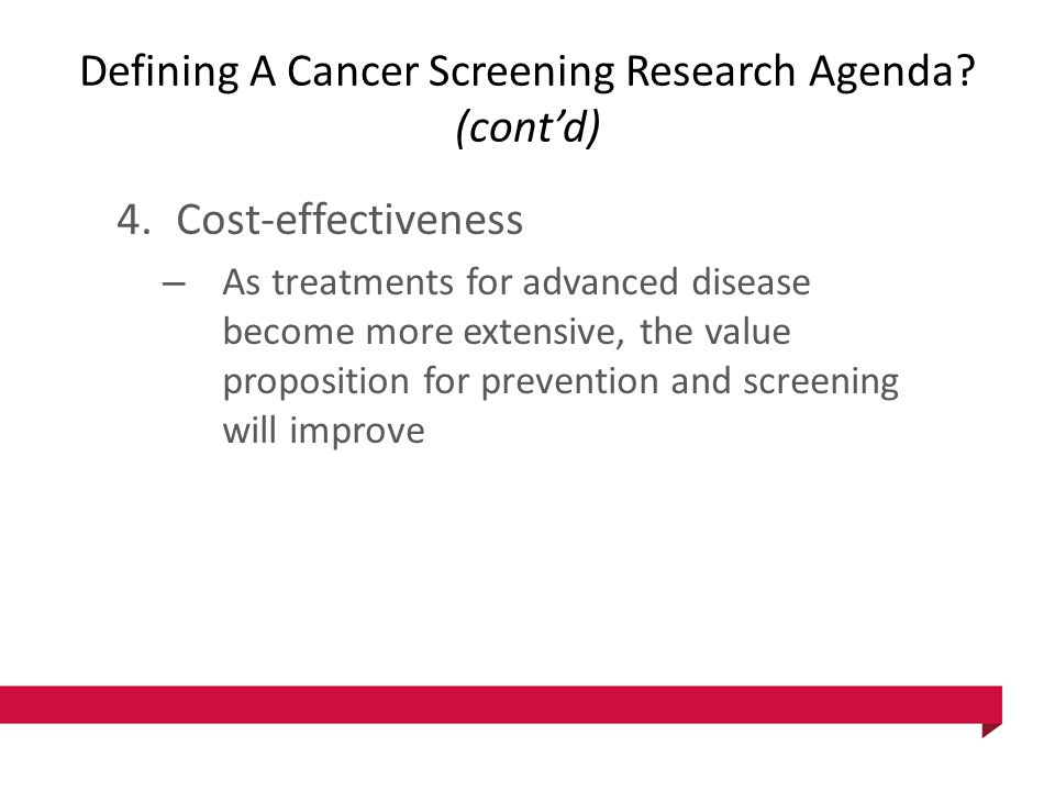 Defining A Cancer Screening Research Agenda? (cont'd) 4.Cost-effectiveness – As treatments for advanced disease become more extensive, the value propo