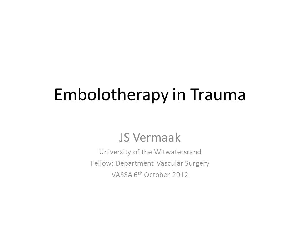 Embolotherapy in Trauma JS Vermaak University of the Witwatersrand Fellow: Department Vascular Surgery VASSA 6 th October 2012