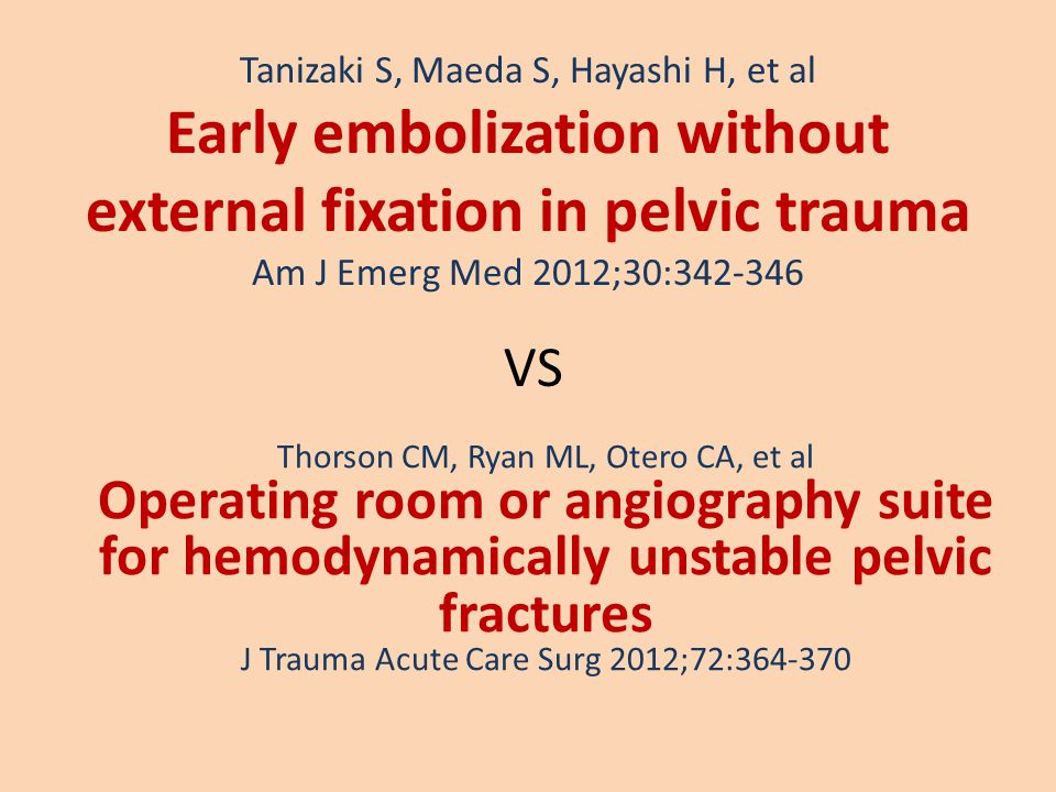 Tanizaki S, Maeda S, Hayashi H, et al Early embolization without external fixation in pelvic trauma Am J Emerg Med 2012;30:342-346 Thorson CM, Ryan ML, Otero CA, et al Operating room or angiography suite for hemodynamically unstable pelvic fractures J Trauma Acute Care Surg 2012;72:364-370 VS