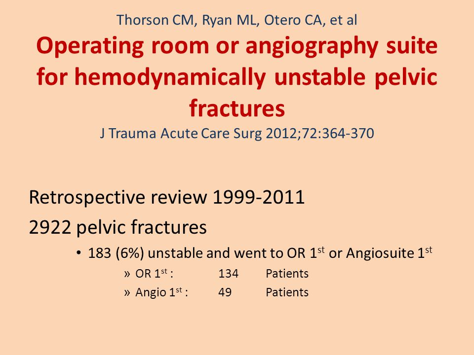 Thorson CM, Ryan ML, Otero CA, et al Operating room or angiography suite for hemodynamically unstable pelvic fractures J Trauma Acute Care Surg 2012;72:364-370 Retrospective review 1999-2011 2922 pelvic fractures 183 (6%) unstable and went to OR 1 st or Angiosuite 1 st » OR 1 st :134 Patients » Angio 1 st : 49Patients