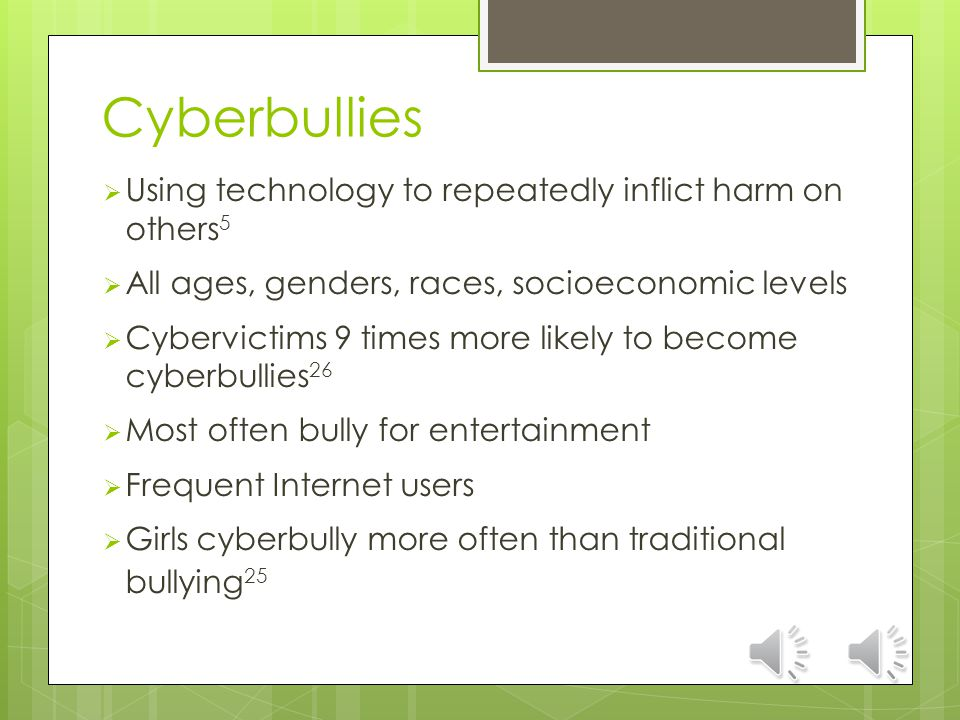 Cyberbullies  Using technology to repeatedly inflict harm on others 5  All ages, genders, races, socioeconomic levels  Cybervictims 9 times more likely to become cyberbullies 26  Most often bully for entertainment  Frequent Internet users  Girls cyberbully more often than traditional bullying 25