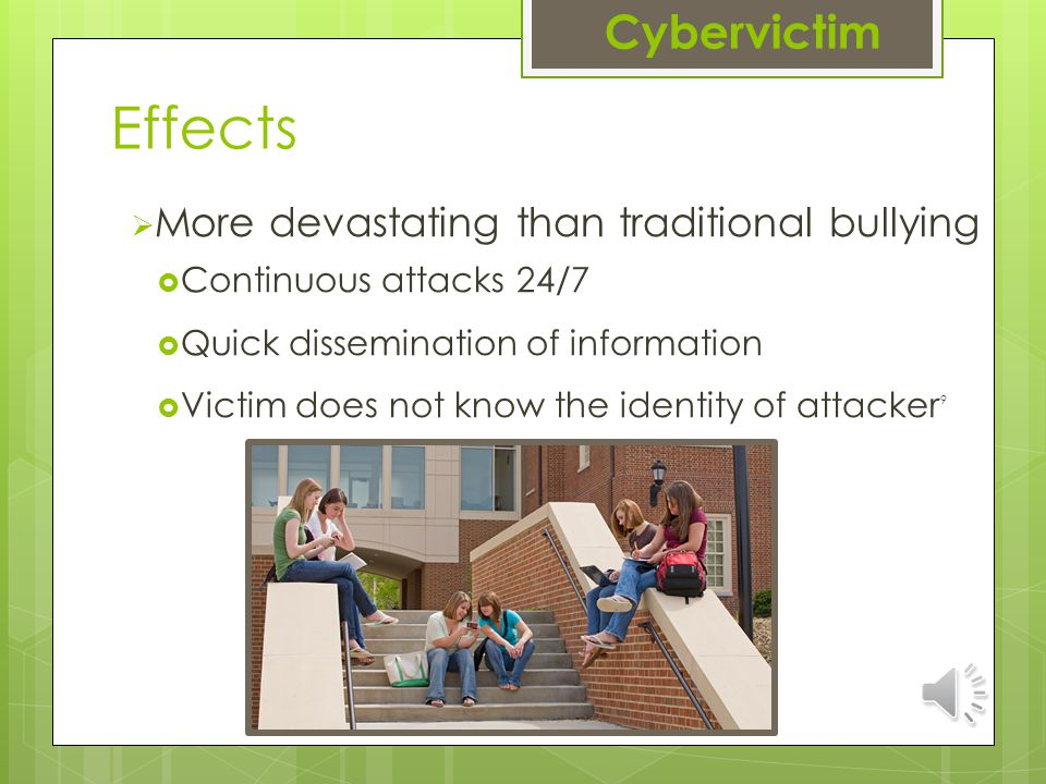 Effects  More devastating than traditional bullying  Continuous attacks 24/7  Quick dissemination of information  Victim does not know the identity of attacker 9 Cybervictim