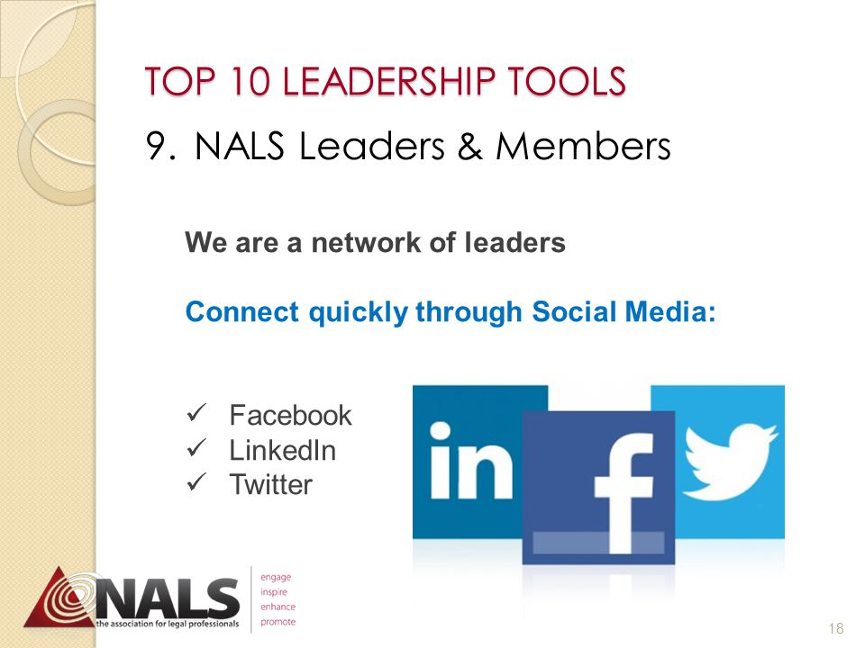TOP 10 LEADERSHIP TOOLS 8.Governing Documents NALS ▲Bylaws ▲Standing Rules Local/State Chapter ▲Bylaws ▲Standing Rules ▲Policies & Procedures ▲Strategic Plan When was the last time these documents were reviewed.