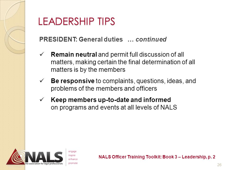 LEADERSHIP TIPS PRESIDENT: General Duties Preside at all meetings of the association and conduct meetings according to the established rules of parliamentary procedures Appoint all appointive officers and chairs, subject to required approval Serve as an ex-officio member of all committees, except the nominating committee Oversee the work of officers and committee chairs NALS Officer Training Toolkit: Book 3 – Leadership, p.