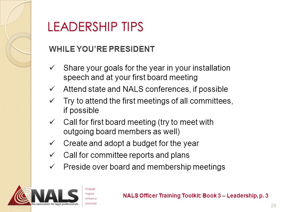 LEADERSHIP TIPS PREPARE TO LEAD Secure files from your predecessor Read & familiarize yourself with NALS governing documents (national, state & local) Solicit for committee applications Update the NALS roster via Officer Roster Form Hold an Executive Committee planning meeting - set goals and meeting dates for the year - make committee chair appointments - assign members to committees Calendar deadline for IRS Form 990-N filing NALS Officer Training Toolkit: Book 3 – Leadership, p.