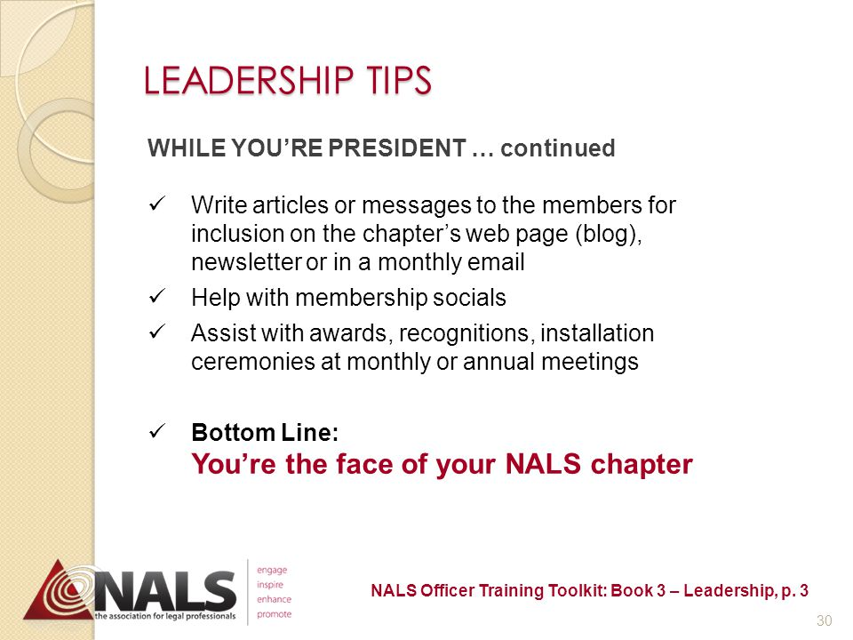 LEADERSHIP TIPS WHILE YOU'RE PRESIDENT Share your goals for the year in your installation speech and at your first board meeting Attend state and NALS conferences, if possible Try to attend the first meetings of all committees, if possible Call for first board meeting (try to meet with outgoing board members as well) Create and adopt a budget for the year Call for committee reports and plans Preside over board and membership meetings NALS Officer Training Toolkit: Book 3 – Leadership, p.