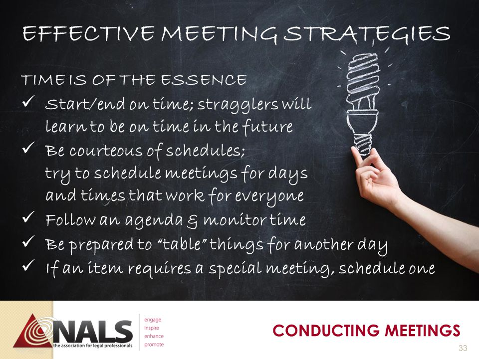 EFFECTIVE MEETING STRATEGIES AGENDAS A thought out agenda helps save time An agenda is a list of items which helps the group that is meeting achieve the specific goals of the association Organize intelligently: - Start with most important items - Handle short, urgent items first - Concentrate on fewer more important items - Keep items in logical order, when possible Establish ground rules and time limits ahead of time PREPARING FOR MEETINGS 32