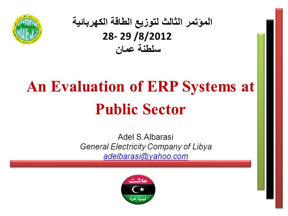 المؤتمر الثالث لتوزيع الطاقة الكهربائية 28- 29 /8/2012 سلطنة عمان An Evaluation of ERP Systems at Public Sector Adel S.Albarasi General Electricity Company of Libya adelbarasi@yahoo.com