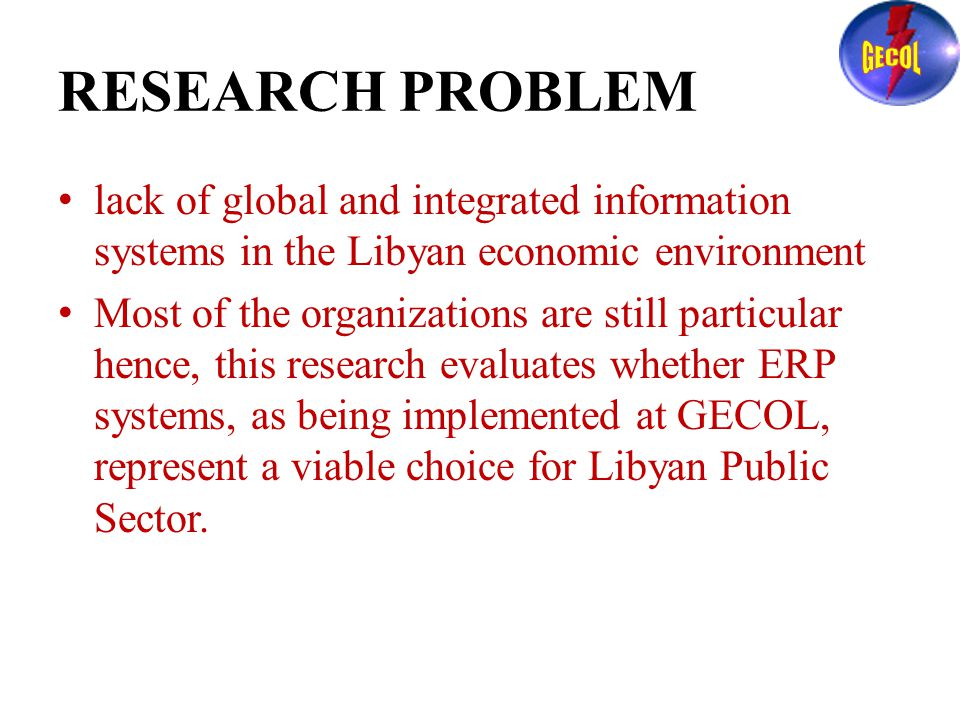 RESEARCH PROBLEM lack of global and integrated information systems in the Libyan economic environment Most of the organizations are still particular hence, this research evaluates whether ERP systems, as being implemented at GECOL, represent a viable choice for Libyan Public Sector.