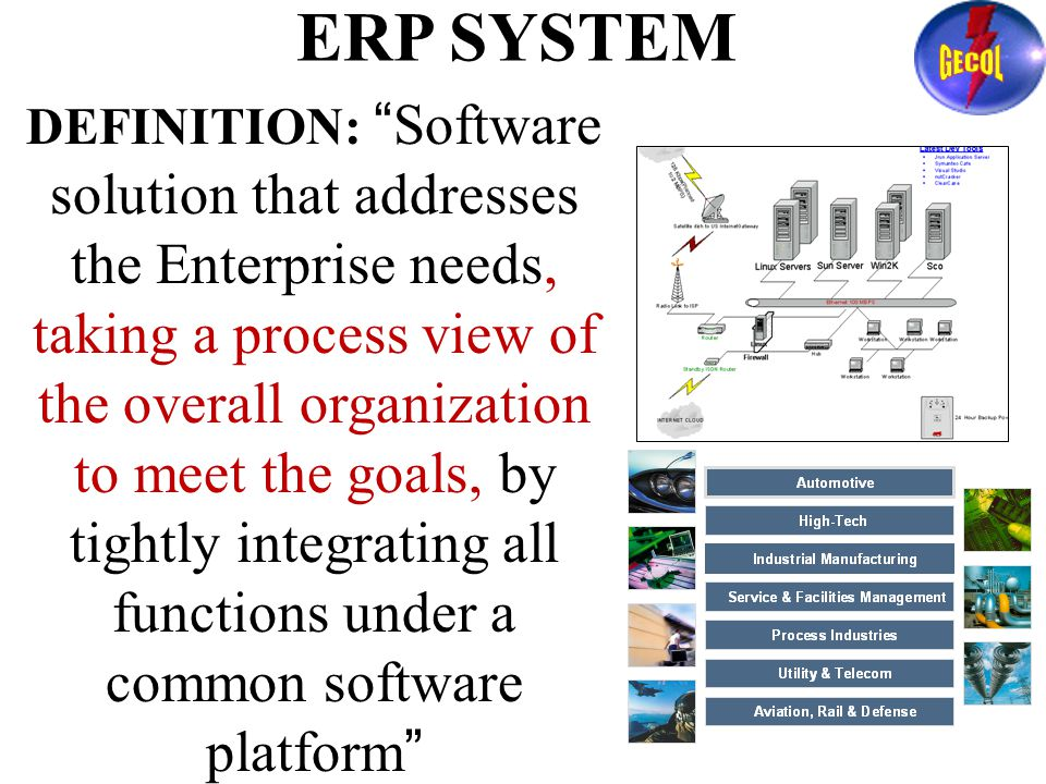 ERP SYSTEM DEFINITION: Software solution that addresses the Enterprise needs, taking a process view of the overall organization to meet the goals, by tightly integrating all functions under a common software platform