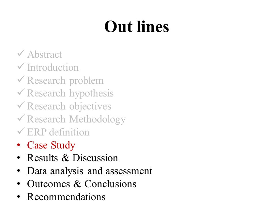 Out lines Abstract Introduction Research problem Research hypothesis Research objectives Research Methodology ERP definition Case Study Results & Discussion Data analysis and assessment Outcomes & Conclusions Recommendations