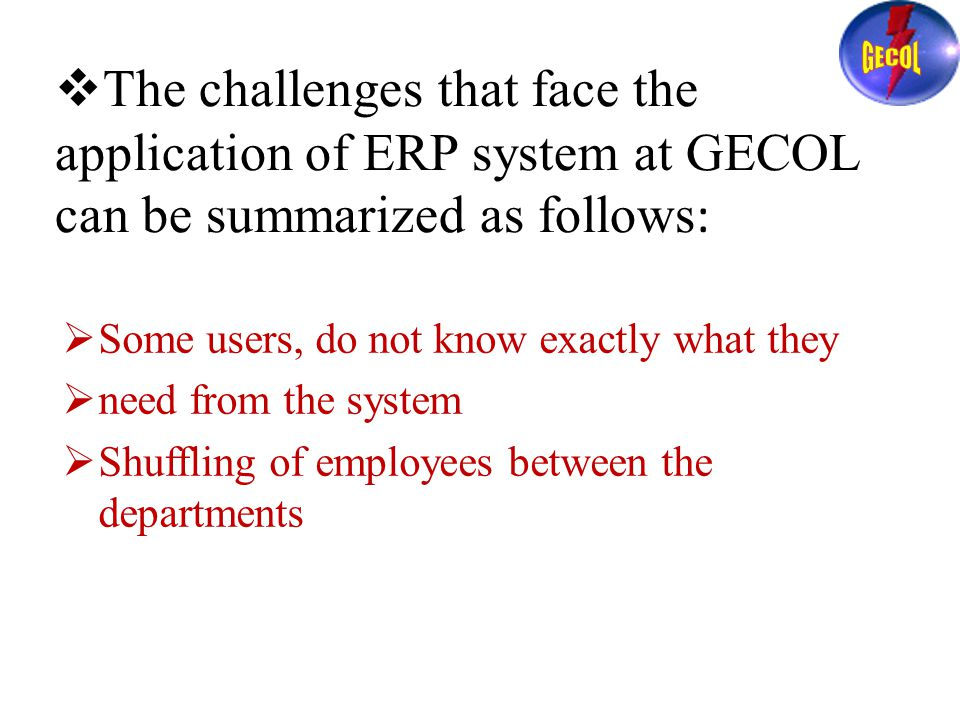  The challenges that face the application of ERP system at GECOL can be summarized as follows :  Some users, do not know exactly what they  need from the system  Shuffling of employees between the departments