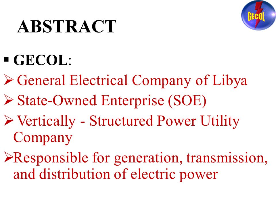 ABSTRACT  GECOL:  General Electrical Company of Libya  State-Owned Enterprise (SOE)  Vertically - Structured Power Utility Company  Responsible for generation, transmission, and distribution of electric power