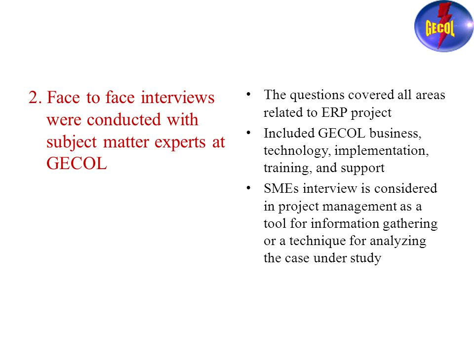 2. Face to face interviews were conducted with subject matter experts at GECOL The questions covered all areas related to ERP project Included GECOL b