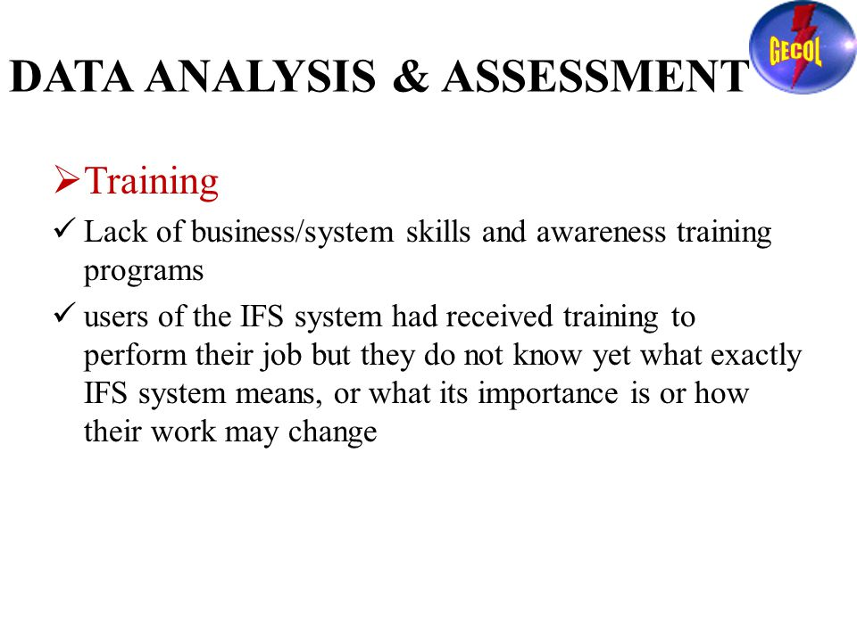 DATA ANALYSIS & ASSESSMENT  Training Lack of business/system skills and awareness training programs users of the IFS system had received training to perform their job but they do not know yet what exactly IFS system means, or what its importance is or how their work may change