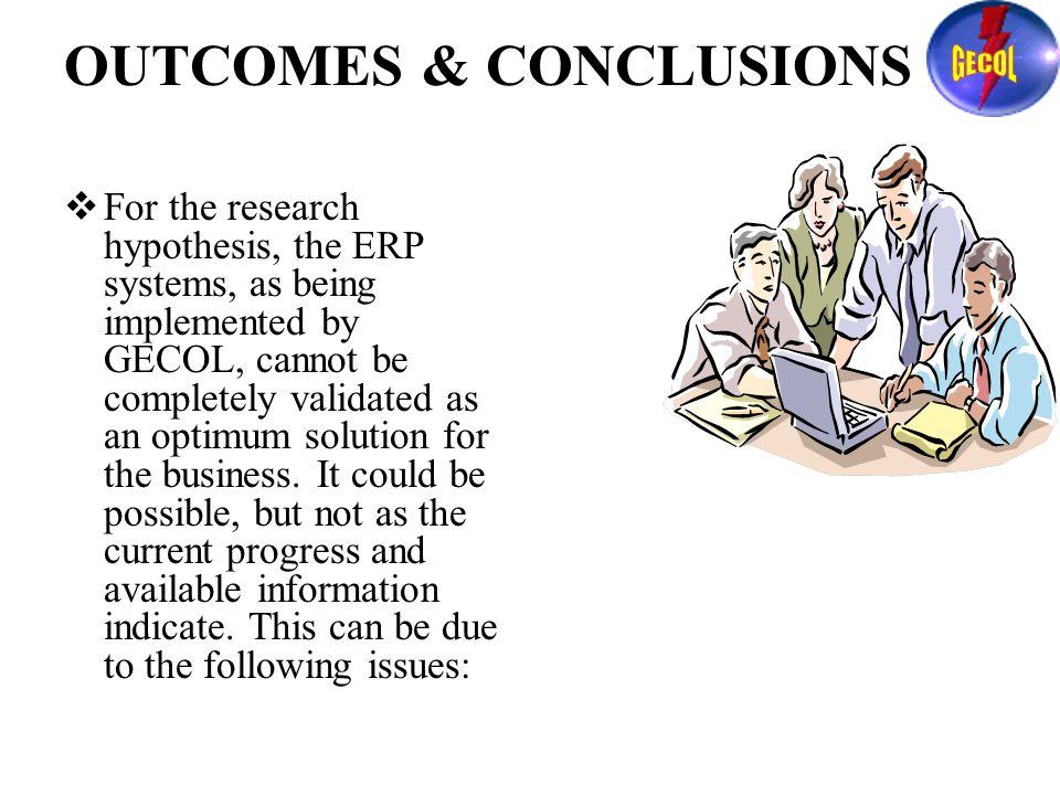 OUTCOMES & CONCLUSIONS  For the research hypothesis, the ERP systems, as being implemented by GECOL, cannot be completely validated as an optimum solution for the business.