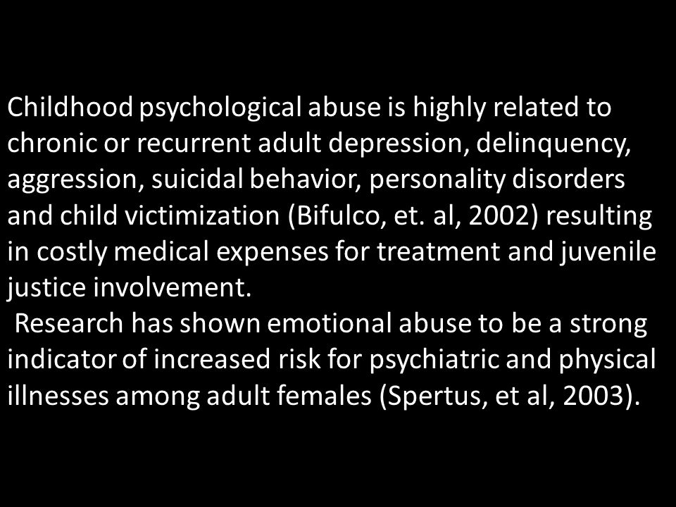 Childhood psychological abuse is highly related to chronic or recurrent adult depression, delinquency, aggression, suicidal behavior, personality diso