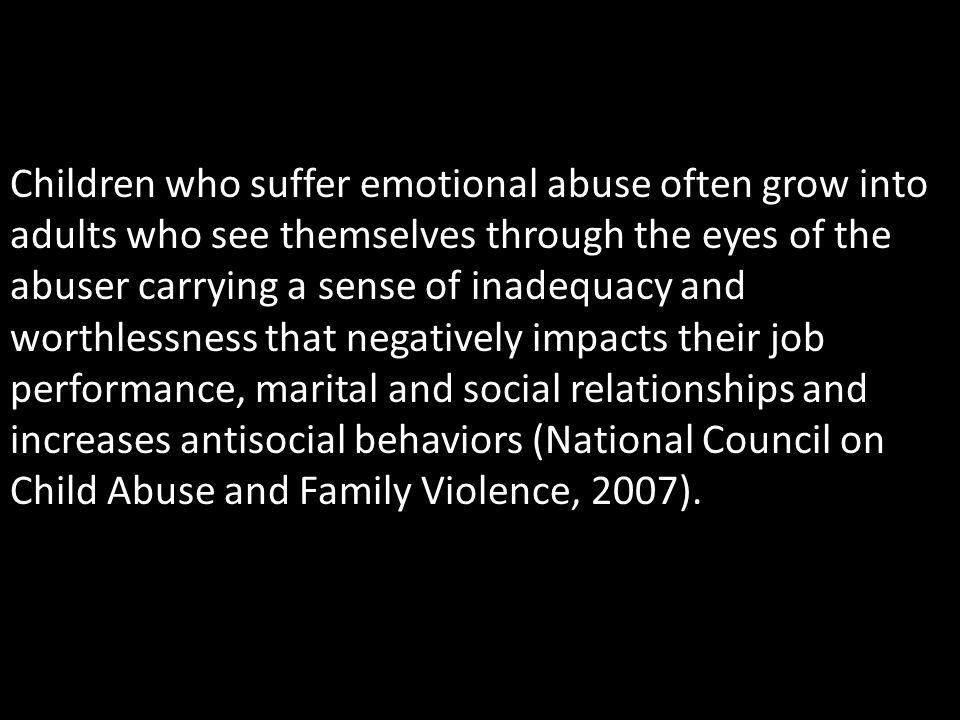 Children who suffer emotional abuse often grow into adults who see themselves through the eyes of the abuser carrying a sense of inadequacy and worthl