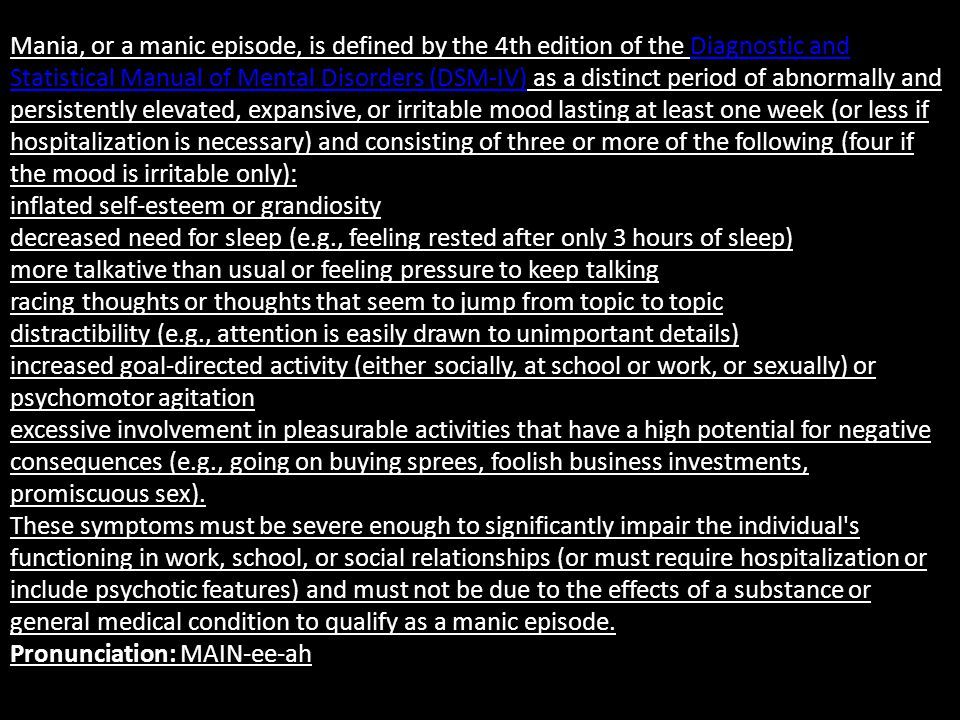 Mania, or a manic episode, is defined by the 4th edition of the Diagnostic and Statistical Manual of Mental Disorders (DSM-IV) as a distinct period of