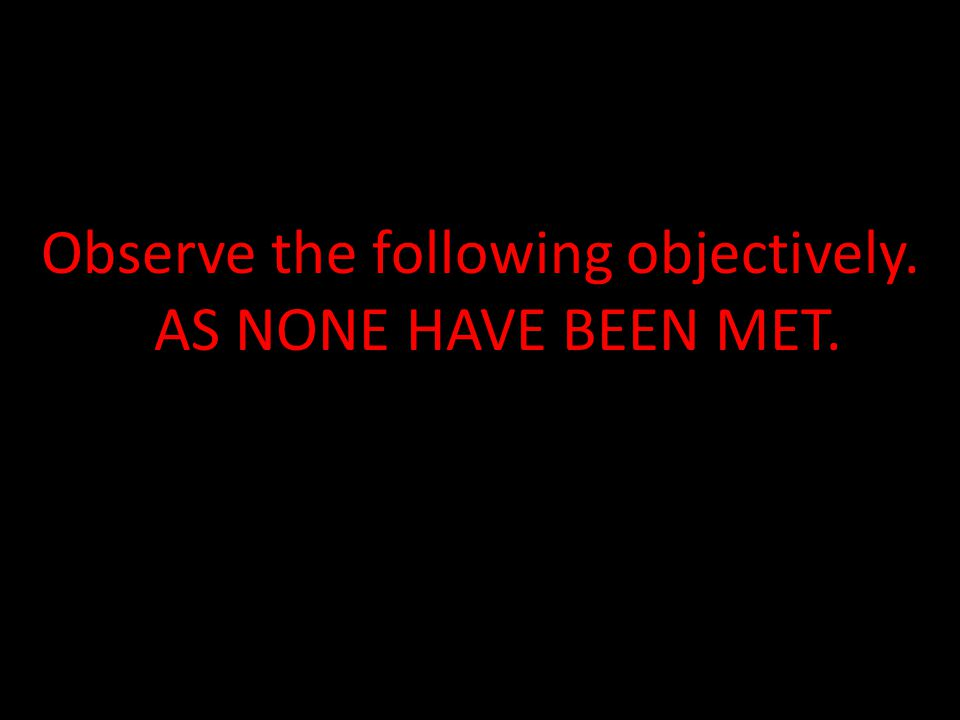 Observe the following objectively. AS NONE HAVE BEEN MET.