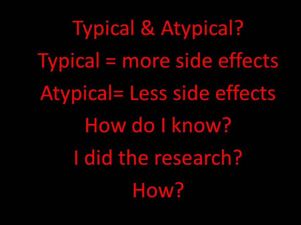 Typical & Atypical? Typical = more side effects Atypical= Less side effects How do I know? I did the research? How?