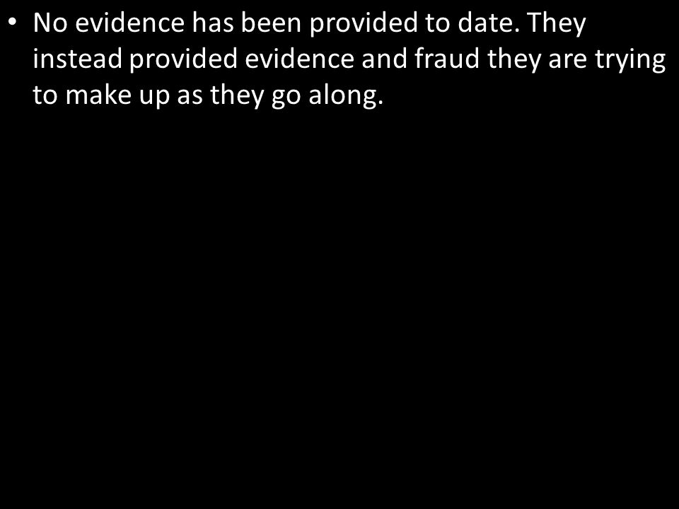 No evidence has been provided to date. They instead provided evidence and fraud they are trying to make up as they go along.