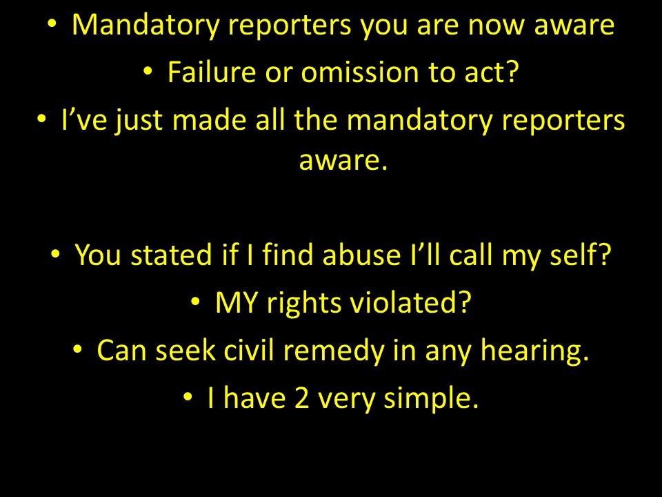 Mandatory reporters you are now aware Failure or omission to act? I've just made all the mandatory reporters aware. You stated if I find abuse I'll ca