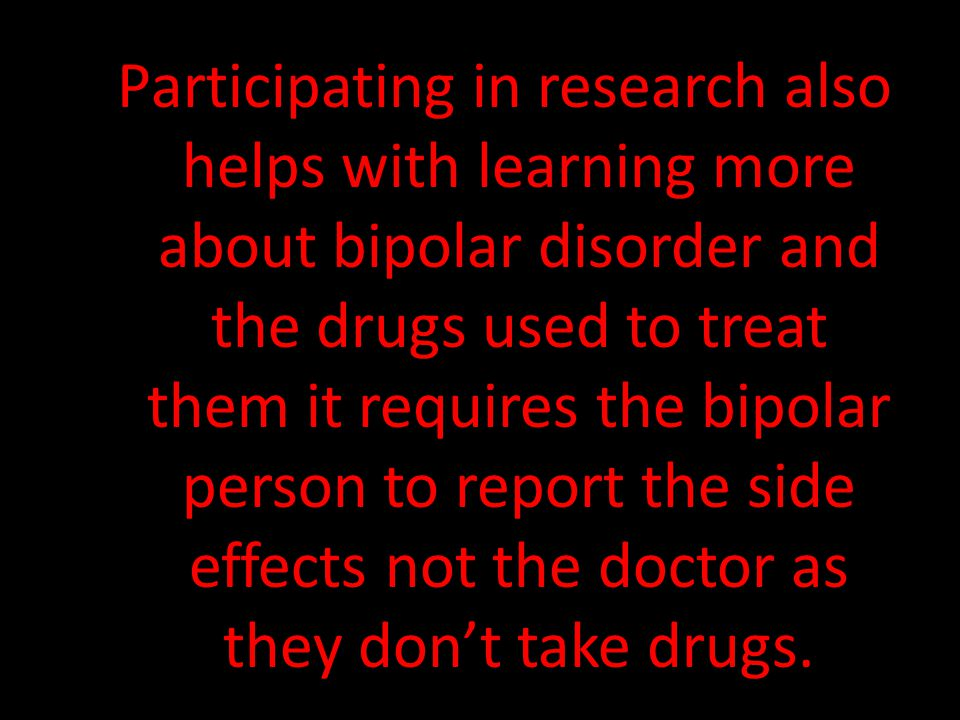 Participating in research also helps with learning more about bipolar disorder and the drugs used to treat them it requires the bipolar person to repo