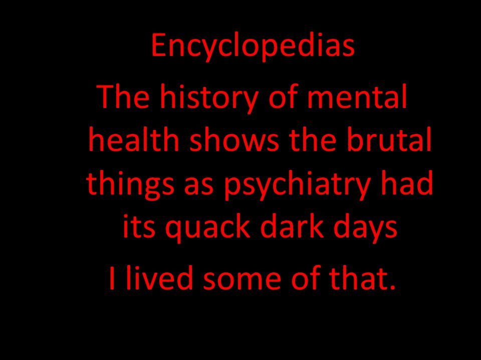 Encyclopedias The history of mental health shows the brutal things as psychiatry had its quack dark days I lived some of that.