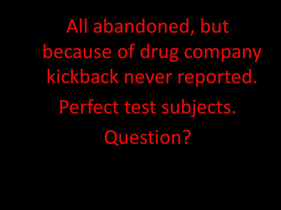 All abandoned, but because of drug company kickback never reported. Perfect test subjects. Question?