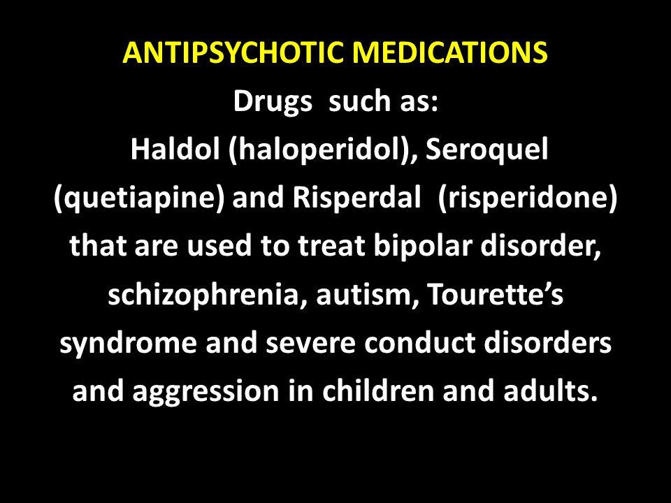 ANTIPSYCHOTIC MEDICATIONS Drugs such as: Haldol (haloperidol), Seroquel (quetiapine) and Risperdal (risperidone) that are used to treat bipolar disord