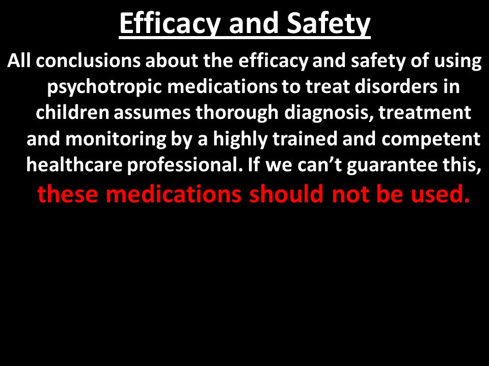 Efficacy and Safety All conclusions about the efficacy and safety of using psychotropic medications to treat disorders in children assumes thorough di