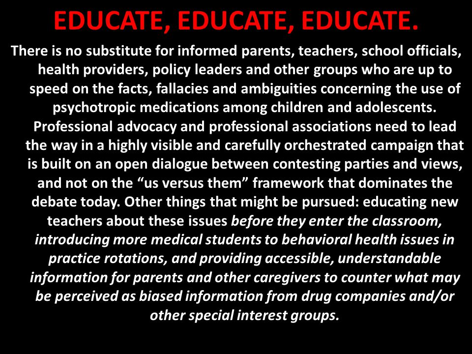 EDUCATE, EDUCATE, EDUCATE. There is no substitute for informed parents, teachers, school officials, health providers, policy leaders and other groups
