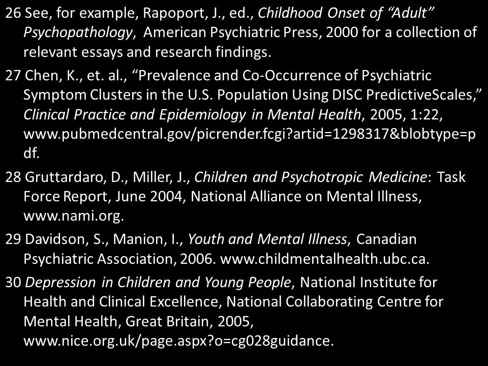 """26 See, for example, Rapoport, J., ed., Childhood Onset of """"Adult"""" Psychopathology, American Psychiatric Press, 2000 for a collection of relevant essa"""