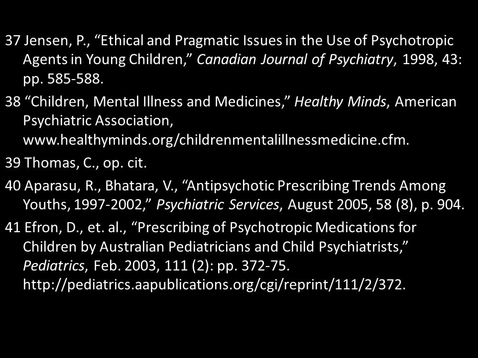 """37 Jensen, P., """"Ethical and Pragmatic Issues in the Use of Psychotropic Agents in Young Children,"""" Canadian Journal of Psychiatry, 1998, 43: pp. 585-5"""