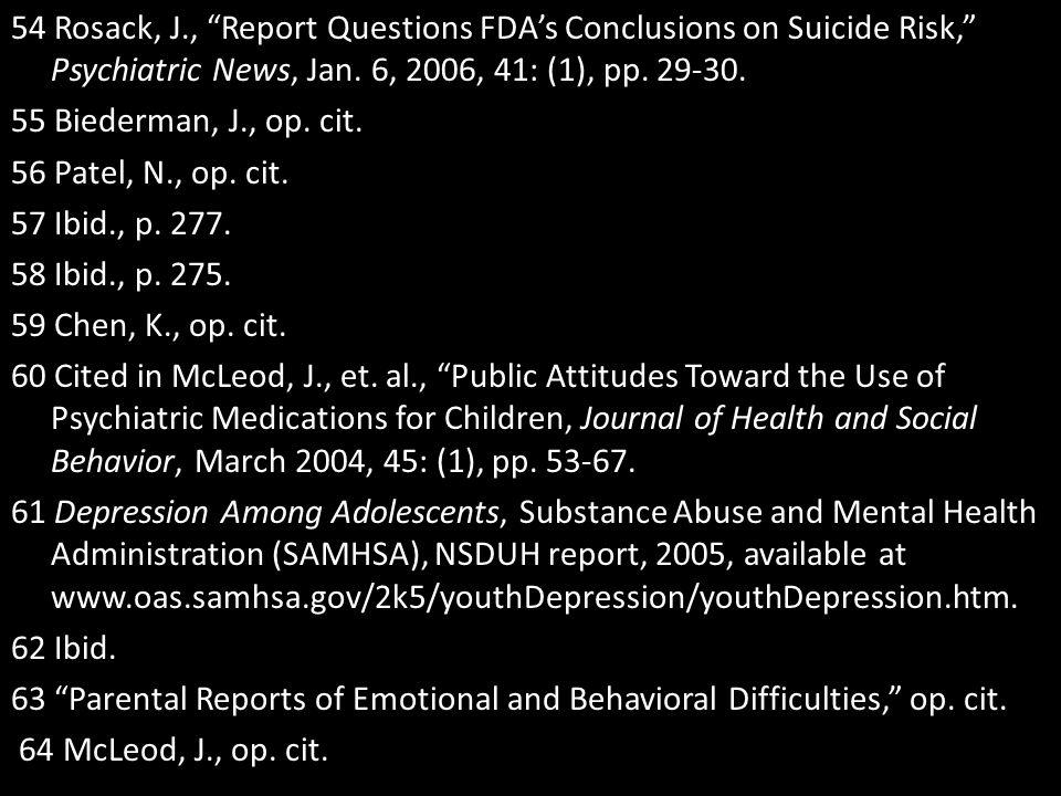 """54 Rosack, J., """"Report Questions FDA's Conclusions on Suicide Risk,"""" Psychiatric News, Jan. 6, 2006, 41: (1), pp. 29-30. 55 Biederman, J., op. cit. 56"""