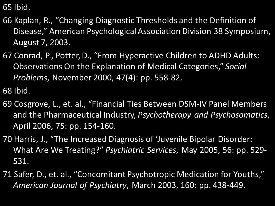 """65 Ibid. 66 Kaplan, R., """"Changing Diagnostic Thresholds and the Definition of Disease,"""" American Psychological Association Division 38 Symposium, Augu"""
