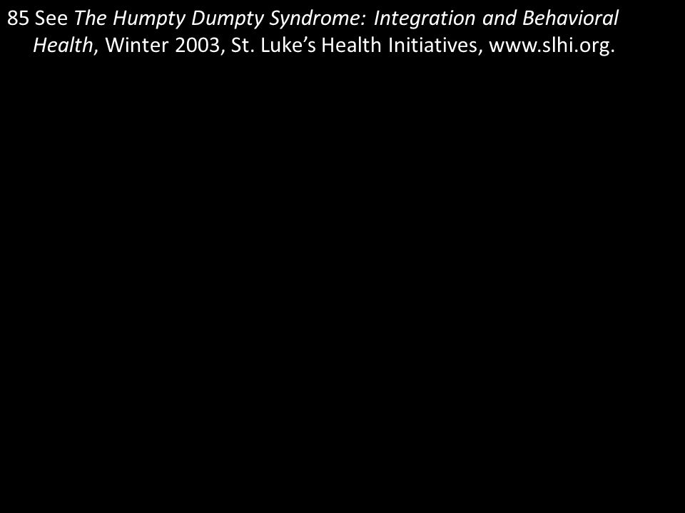 85 See The Humpty Dumpty Syndrome: Integration and Behavioral Health, Winter 2003, St. Luke's Health Initiatives, www.slhi.org.
