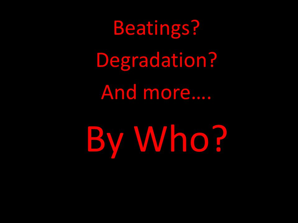 Beatings? Degradation? And more…. By Who?