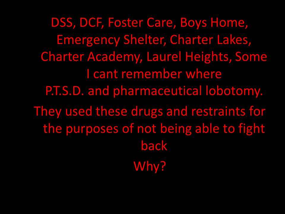 DSS, DCF, Foster Care, Boys Home, Emergency Shelter, Charter Lakes, Charter Academy, Laurel Heights, Some I cant remember where P.T.S.D. and pharmaceu