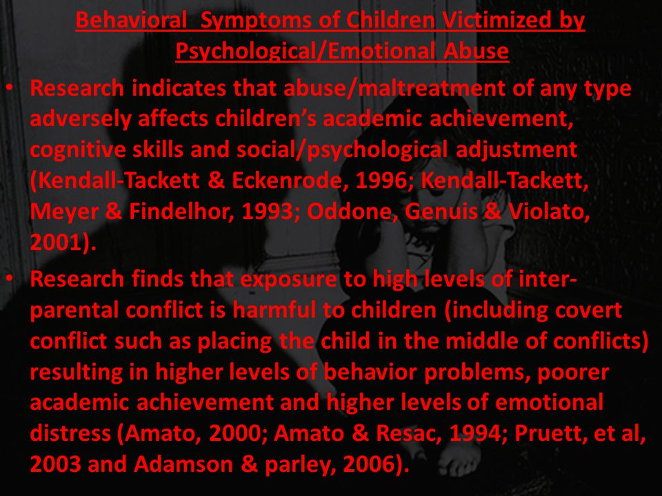 Behavioral Symptoms of Children Victimized by Psychological/Emotional Abuse Research indicates that abuse/maltreatment of any type adversely affects c