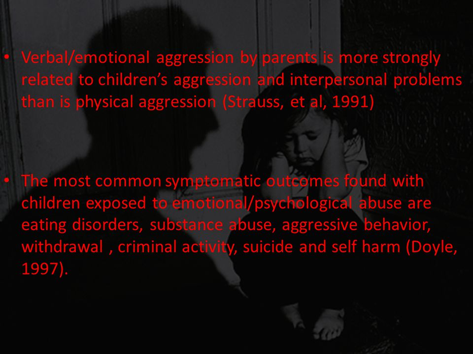 Verbal/emotional aggression by parents is more strongly related to children's aggression and interpersonal problems than is physical aggression (Strau