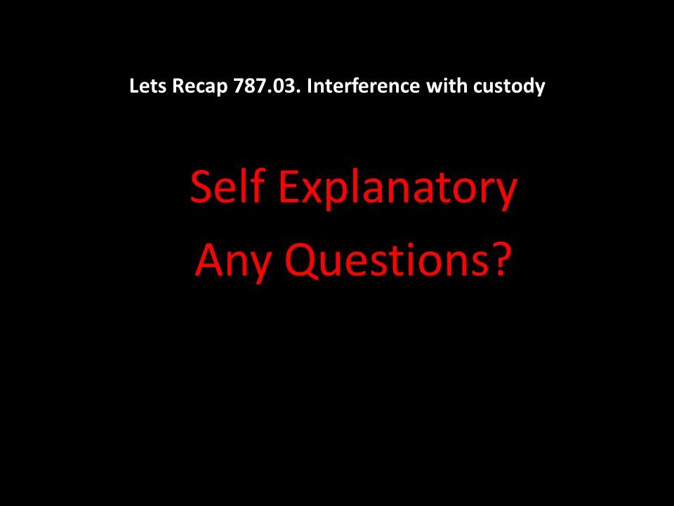 Lets Recap 787.03. Interference with custody Self Explanatory Any Questions?